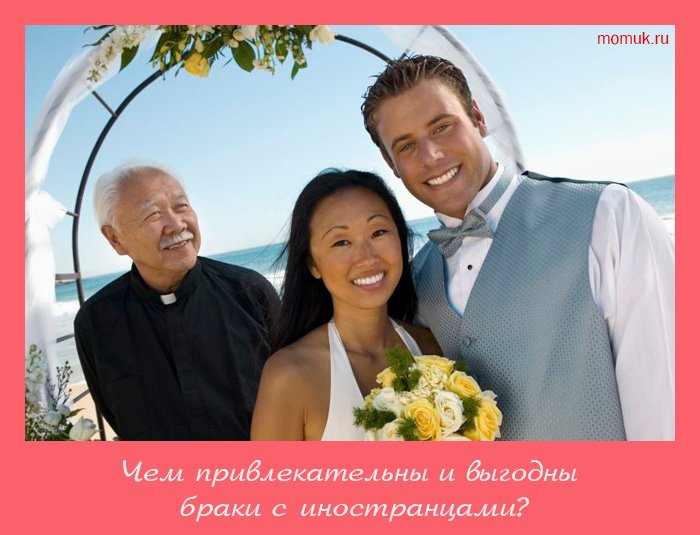 Чем привлекательны и выгодны браки с иностранцами?