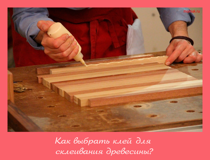 выбрать клей для склеивания древесины